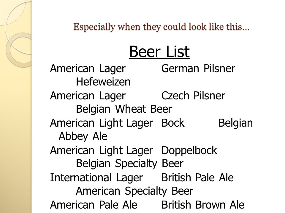 Especially when they could look like this… Beer List American LagerGerman Pilsner Hefeweizen American LagerCzech Pilsner Belgian Wheat Beer American L