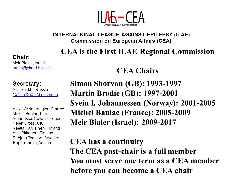 2 INTERNATIONAL LEAGUE AGAINST EPILEPSY (ILAE) Commission on European Affairs (CEA) Chair: Meir Bialer, Israel meirb@ekmd.huji.ac.il Secretary: Alla Guekht, Russia 1575.g23@g23.relcom.ru Alexis Arzimanoglou, France Michel Baulac, France Athanasios Covanis, Greece Helen Cross, UK Reetta Kalviainen, Finland Asla Pitkanen, Finland Torbjorn Tomson, Sweden Eugen Trinka, Austria CEA Action Plan Aim 1-Artilculate internationally applicable guidelines for diagnosis & treatment of patients with epilepsy in Europe Action: CEA liaisons: A.Arzimanoglou: Communication A.