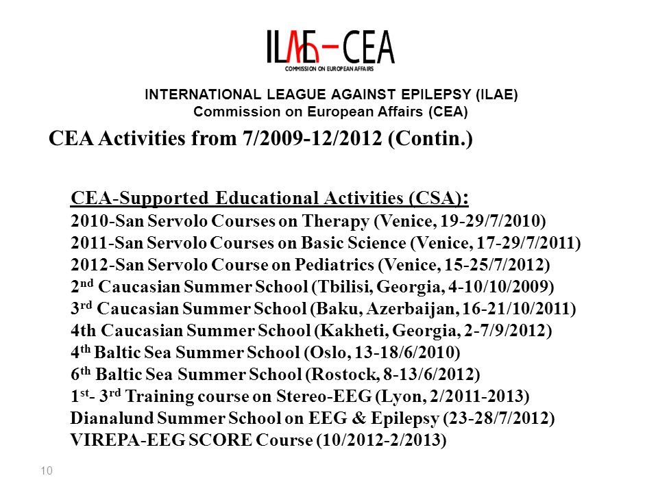 10 INTERNATIONAL LEAGUE AGAINST EPILEPSY (ILAE) Commission on European Affairs (CEA) CEA-Supported Educational Activities (CSA) : 2010-San Servolo Courses on Therapy (Venice, 19-29/7/2010) 2011-San Servolo Courses on Basic Science (Venice, 17-29/7/2011) 2012-San Servolo Course on Pediatrics (Venice, 15-25/7/2012) 2 nd Caucasian Summer School (Tbilisi, Georgia, 4-10/10/2009) 3 rd Caucasian Summer School (Baku, Azerbaijan, 16-21/10/2011) 4th Caucasian Summer School (Kakheti, Georgia, 2-7/9/2012) 4 th Baltic Sea Summer School (Oslo, 13-18/6/2010) 6 th Baltic Sea Summer School (Rostock, 8-13/6/2012) 1 st - 3 rd Training course on Stereo-EEG (Lyon, 2/ ) Dianalund Summer School on EEG & Epilepsy (23-28/7/2012) VIREPA-EEG SCORE Course (10/2012-2/2013) CEA Activities from 7/ /2012 (Contin.)