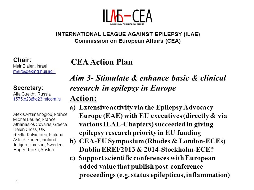 4 INTERNATIONAL LEAGUE AGAINST EPILEPSY (ILAE) Commission on European Affairs (CEA) Chair: Meir Bialer, Israel Secretary: Alla Guekht, Russia Alexis Arzimanoglou, France Michel Baulac, France Athanasios Covanis, Greece Helen Cross, UK Reetta Kalviainen, Finland Asla Pitkanen, Finland Torbjorn Tomson, Sweden Eugen Trinka, Austria CEA Action Plan Aim 3- Stimulate & enhance basic & clinical research in epilepsy in Europe Action: a)Extensive activity via the Epilepsy Advocacy Europe (EAE) with EU executives (directly & via various ILAE-Chapters) succeeded in giving epilepsy research priority in EU funding b)CEA-EU Symposium (Rhodes & London-ECEs) Dublin EREF2013 & 2014-Stockholm-ECE.