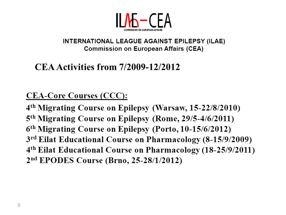 9 INTERNATIONAL LEAGUE AGAINST EPILEPSY (ILAE) Commission on European Affairs (CEA) CEA-Core Courses (CCC): 4 th Migrating Course on Epilepsy (Warsaw, 15-22/8/2010) 5 th Migrating Course on Epilepsy (Rome, 29/5-4/6/2011) 6 th Migrating Course on Epilepsy (Porto, 10-15/6/2012) 3 rd Eilat Educational Course on Pharmacology (8-15/9/2009) 4 th Eilat Educational Course on Pharmacology (18-25/9/2011) 2 nd EPODES Course (Brno, 25-28/1/2012) CEA Activities from 7/ /2012