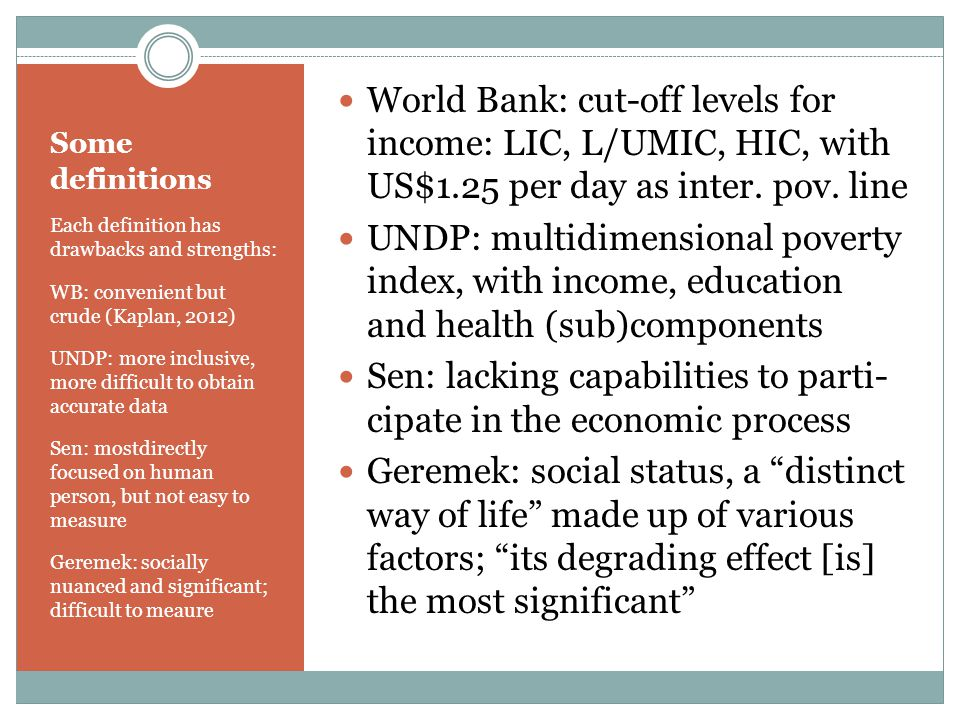 Some definitions Each definition has drawbacks and strengths: WB: convenient but crude (Kaplan, 2012) UNDP: more inclusive, more difficult to obtain accurate data Sen: mostdirectly focused on human person, but not easy to measure Geremek: socially nuanced and significant; difficult to meaure World Bank: cut-off levels for income: LIC, L/UMIC, HIC, with US$1.25 per day as inter.