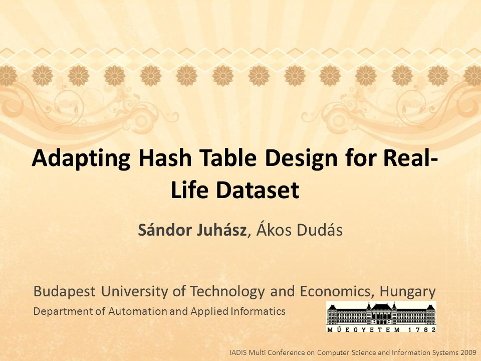 Adapting Hash Table Design for Real- Life Dataset Budapest University of Technology and Economics, Hungary Department of Automation and Applied Informatics Sándor Juhász, Ákos Dudás IADIS Multi Conference on Computer Science and Information Systems 2009