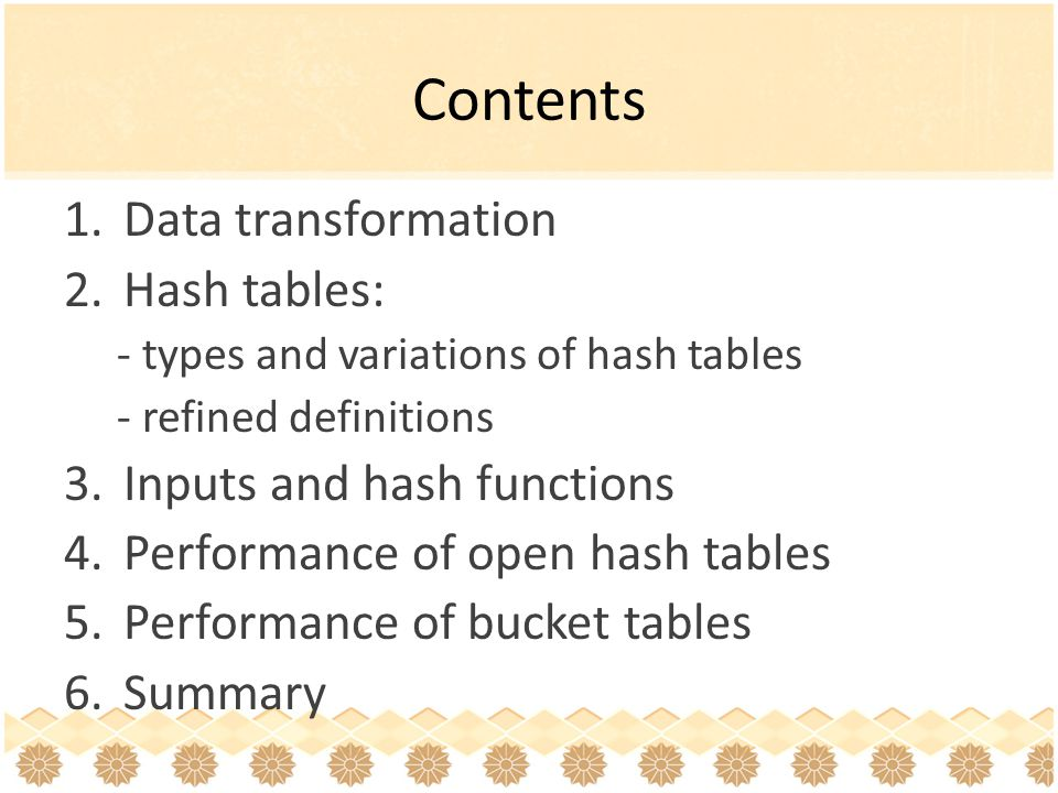 Contents 1.Data transformation 2.Hash tables: - types and variations of hash tables - refined definitions 3.Inputs and hash functions 4.Performance of open hash tables 5.Performance of bucket tables 6.Summary
