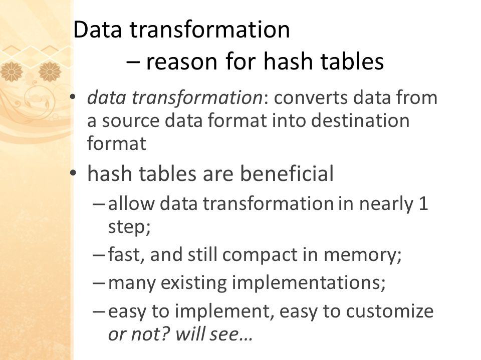 Data transformation – reason for hash tables data transformation: converts data from a source data format into destination format hash tables are beneficial – allow data transformation in nearly 1 step; – fast, and still compact in memory; – many existing implementations; – easy to implement, easy to customize or not.