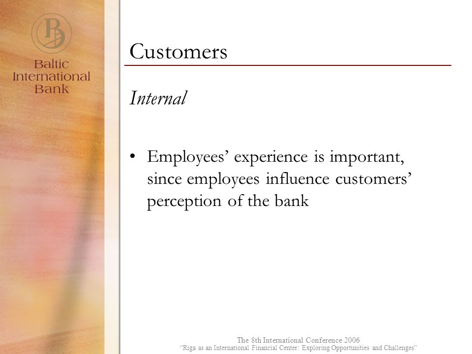 The 8th International Conference 2006 Riga as an International Financial Center: Exploring Opportunities and Challenges Internal Employees' experience is important, since employees influence customers' perception of the bank Customers