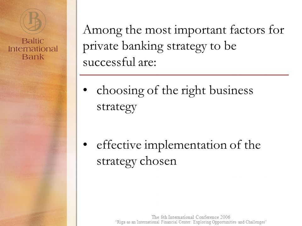 The 8th International Conference 2006 Riga as an International Financial Center: Exploring Opportunities and Challenges Among the most important factors for private banking strategy to be successful are: choosing of the right business strategy effective implementation of the strategy chosen