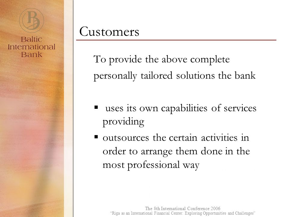 The 8th International Conference 2006 Riga as an International Financial Center: Exploring Opportunities and Challenges To provide the above complete personally tailored solutions the bank  uses its own capabilities of services providing  outsources the certain activities in order to arrange them done in the most professional way Customers