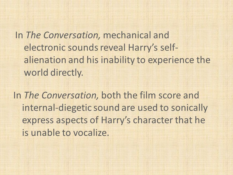 In The Conversation, mechanical and electronic sounds reveal Harry's self- alienation and his inability to experience the world directly.