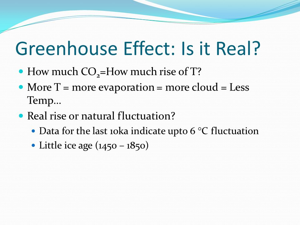 Greenhouse Effect: Is it Real? How much CO 2 =How much rise of T? More T = more evaporation = more cloud = Less Temp… Real rise or natural fluctuation
