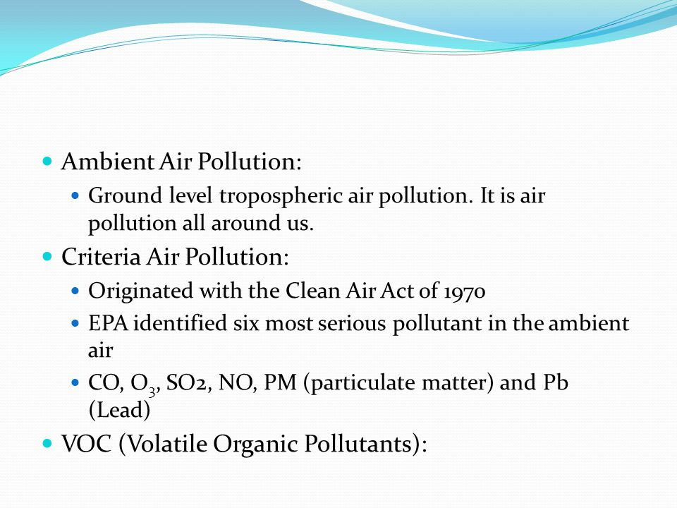 Ambient Air Pollution: Ground level tropospheric air pollution. It is air pollution all around us. Criteria Air Pollution: Originated with the Clean A