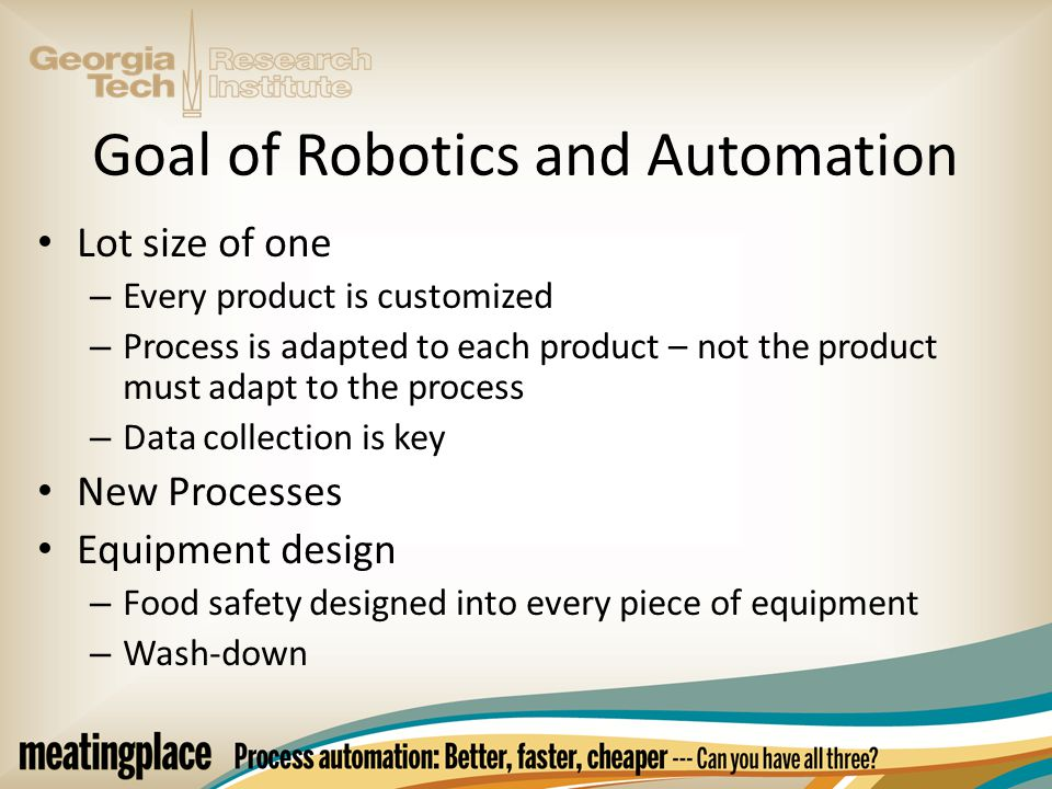 Goal of Robotics and Automation Lot size of one – Every product is customized – Process is adapted to each product – not the product must adapt to the process – Data collection is key New Processes Equipment design – Food safety designed into every piece of equipment – Wash-down