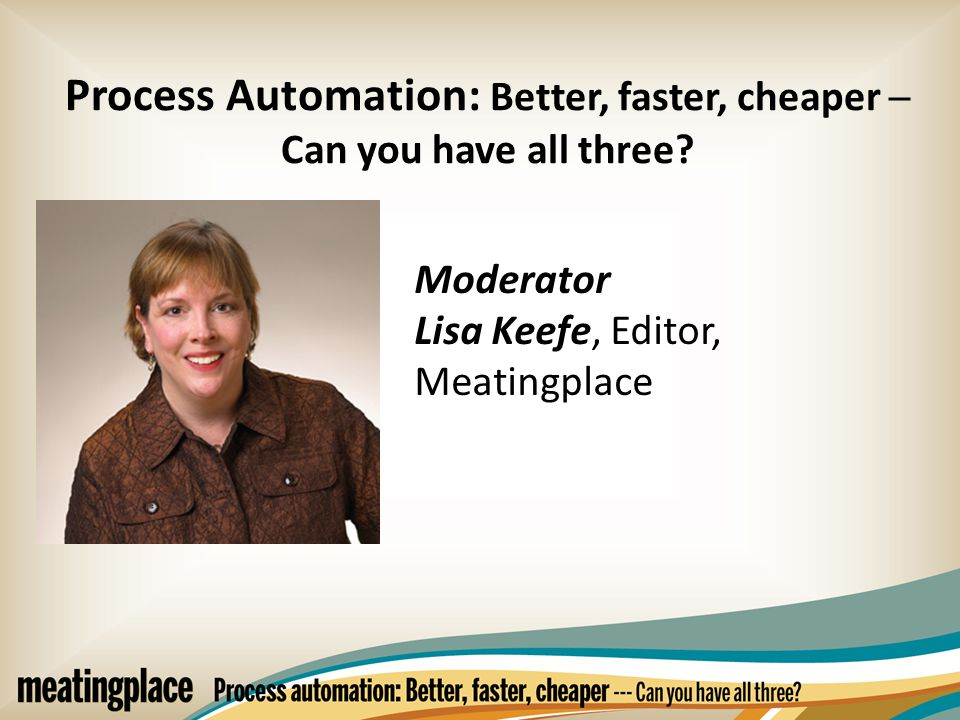Moderator Lisa Keefe, Editor, Meatingplace Process Automation: Better, faster, cheaper ─ Can you have all three?