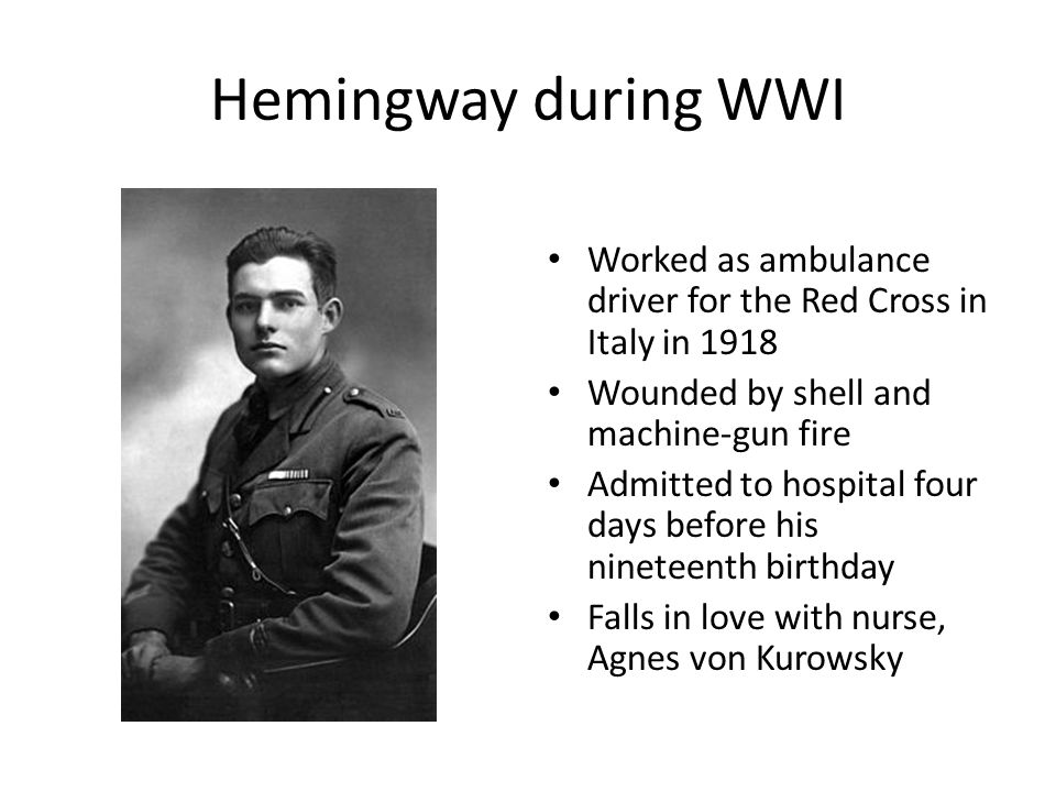 Hemingway during WWI Worked as ambulance driver for the Red Cross in Italy in 1918 Wounded by shell and machine-gun fire Admitted to hospital four day