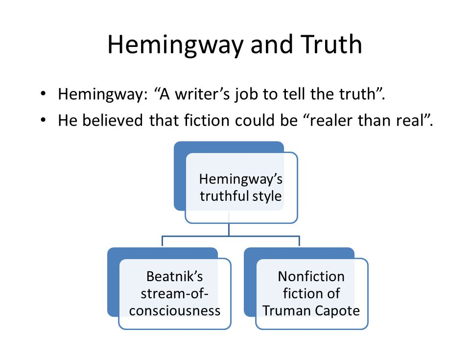 """Hemingway and Truth Hemingway: """"A writer's job to tell the truth"""". He believed that fiction could be """"realer than real"""". Hemingway's truthful style Be"""