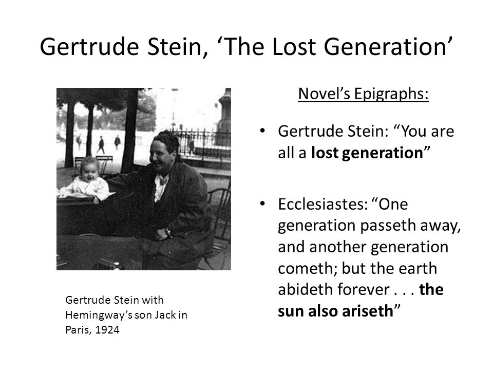Gertrude Stein, 'The Lost Generation' Novel's Epigraphs: Gertrude Stein: You are all a lost generation Ecclesiastes: One generation passeth away, and another generation cometh; but the earth abideth forever...
