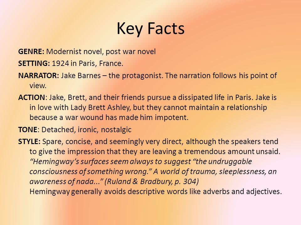 Key Facts GENRE: Modernist novel, post war novel SETTING: 1924 in Paris, France. NARRATOR: Jake Barnes – the protagonist. The narration follows his po