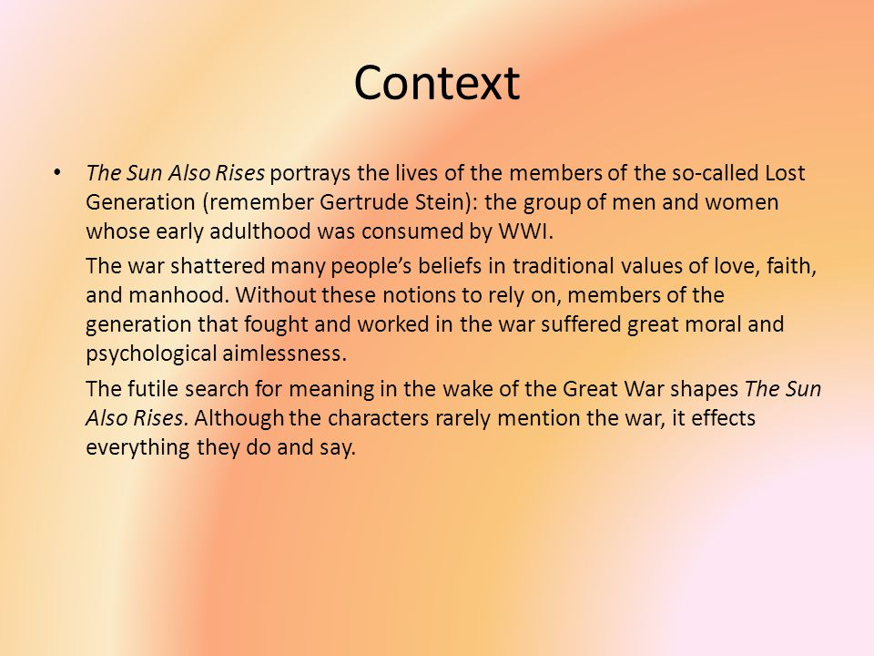 Context The Sun Also Rises portrays the lives of the members of the so-called Lost Generation (remember Gertrude Stein): the group of men and women whose early adulthood was consumed by WWI.