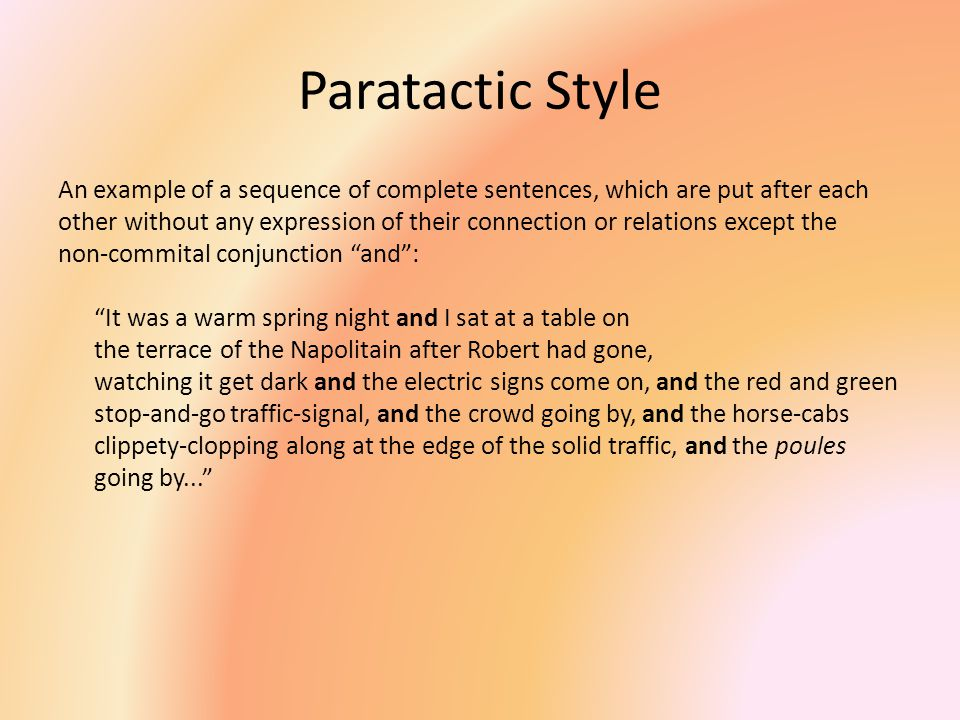 Paratactic Style An example of a sequence of complete sentences, which are put after each other without any expression of their connection or relation