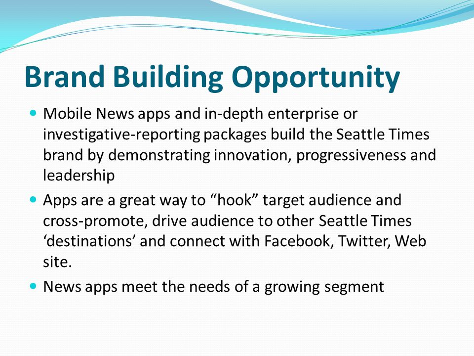 Brand Building Opportunity Mobile News apps and in-depth enterprise or investigative-reporting packages build the Seattle Times brand by demonstrating innovation, progressiveness and leadership Apps are a great way to hook target audience and cross-promote, drive audience to other Seattle Times 'destinations' and connect with Facebook, Twitter, Web site.