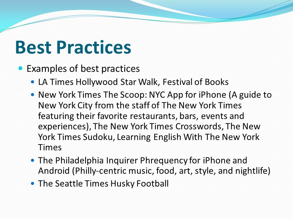 Best Practices Examples of best practices LA Times Hollywood Star Walk, Festival of Books New York Times The Scoop: NYC App for iPhone (A guide to New York City from the staff of The New York Times featuring their favorite restaurants, bars, events and experiences), The New York Times Crosswords, The New York Times Sudoku, Learning English With The New York Times The Philadelphia Inquirer Phrequency for iPhone and Android (Philly-centric music, food, art, style, and nightlife) The Seattle Times Husky Football