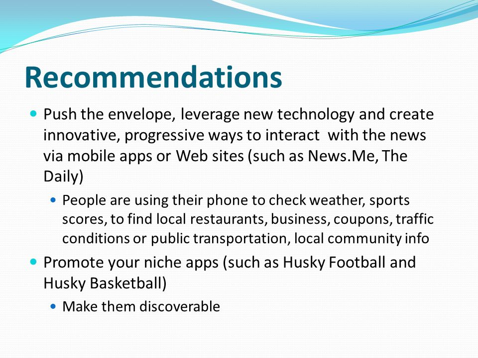 Recommendations Push the envelope, leverage new technology and create innovative, progressive ways to interact with the news via mobile apps or Web sites (such as News.Me, The Daily) People are using their phone to check weather, sports scores, to find local restaurants, business, coupons, traffic conditions or public transportation, local community info Promote your niche apps (such as Husky Football and Husky Basketball) Make them discoverable