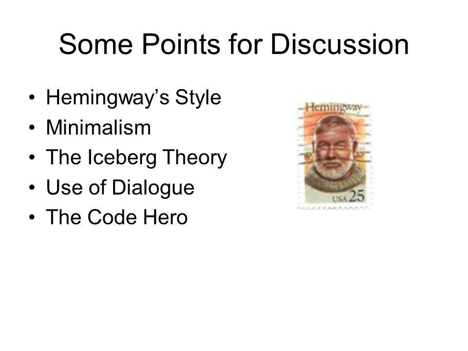 Some Points for Discussion Hemingway's Style Minimalism The Iceberg Theory Use of Dialogue The Code Hero