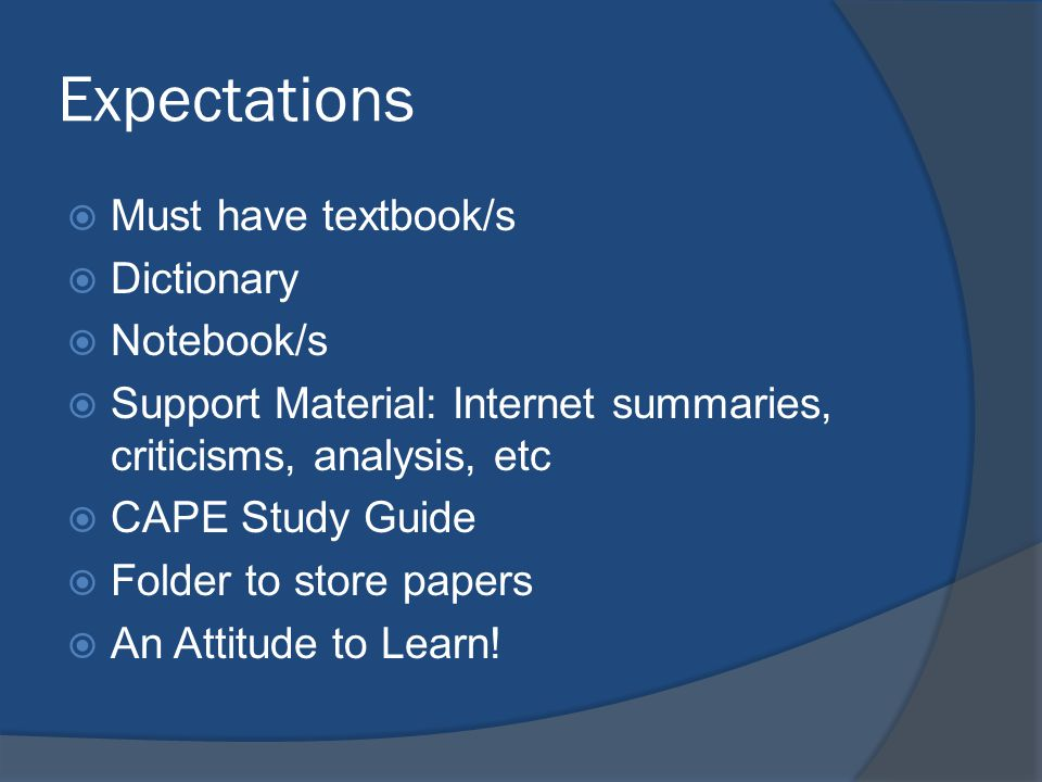 Expectations  Must have textbook/s  Dictionary  Notebook/s  Support Material: Internet summaries, criticisms, analysis, etc  CAPE Study Guide  Folder to store papers  An Attitude to Learn!