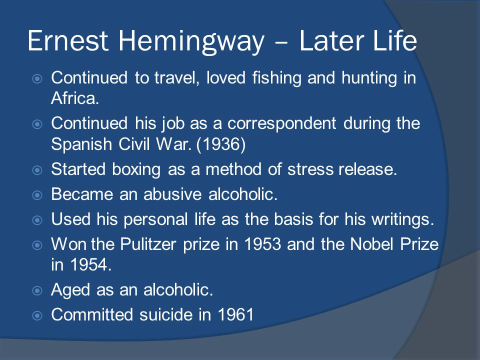 Ernest Hemingway – Later Life  Continued to travel, loved fishing and hunting in Africa.