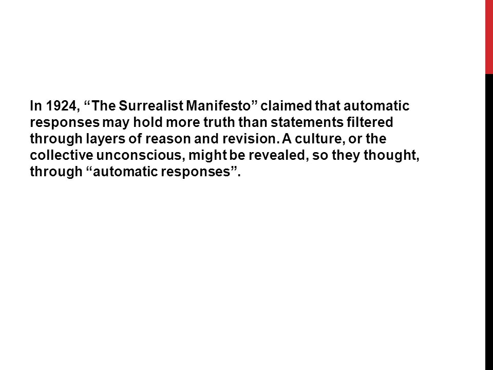 In 1924, The Surrealist Manifesto claimed that automatic responses may hold more truth than statements filtered through layers of reason and revision.