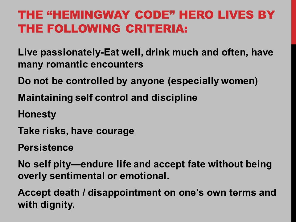 THE HEMINGWAY CODE HERO LIVES BY THE FOLLOWING CRITERIA: Live passionately-Eat well, drink much and often, have many romantic encounters Do not be controlled by anyone (especially women) Maintaining self control and discipline Honesty Take risks, have courage Persistence No self pity—endure life and accept fate without being overly sentimental or emotional.