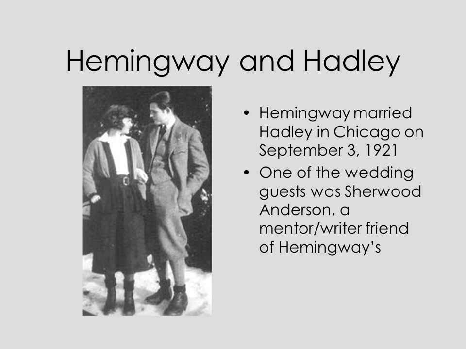 Hemingway and Hadley Hemingway married Hadley in Chicago on September 3, 1921 One of the wedding guests was Sherwood Anderson, a mentor/writer friend of Hemingway's