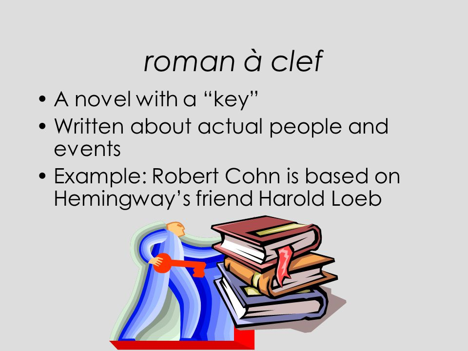 roman à clef A novel with a key Written about actual people and events Example: Robert Cohn is based on Hemingway's friend Harold Loeb