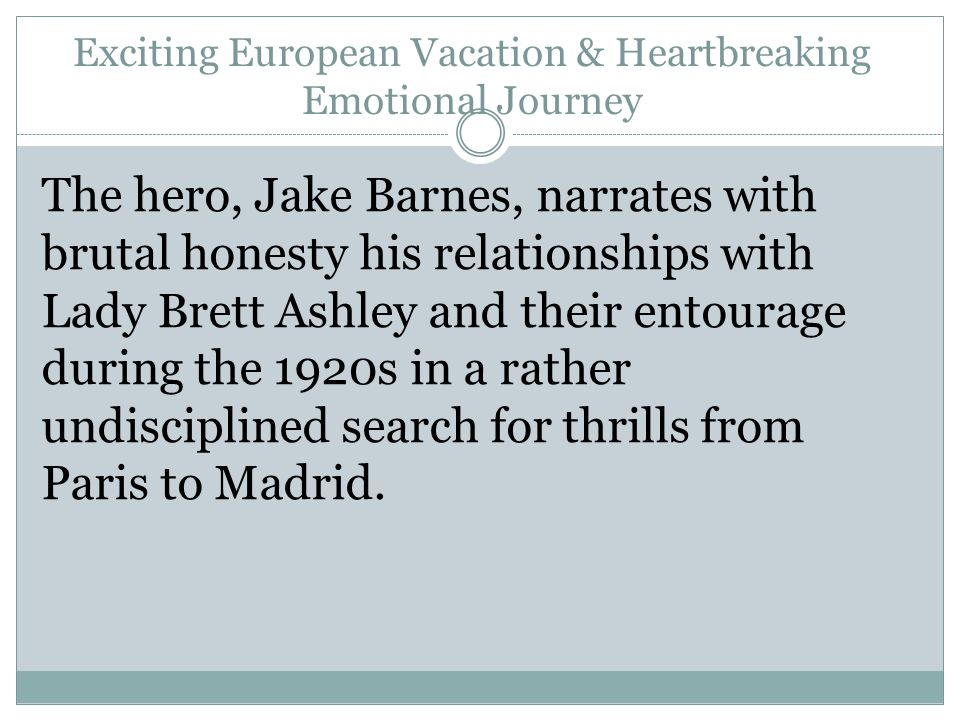 Exciting European Vacation & Heartbreaking Emotional Journey The hero, Jake Barnes, narrates with brutal honesty his relationships with Lady Brett Ashley and their entourage during the 1920s in a rather undisciplined search for thrills from Paris to Madrid.