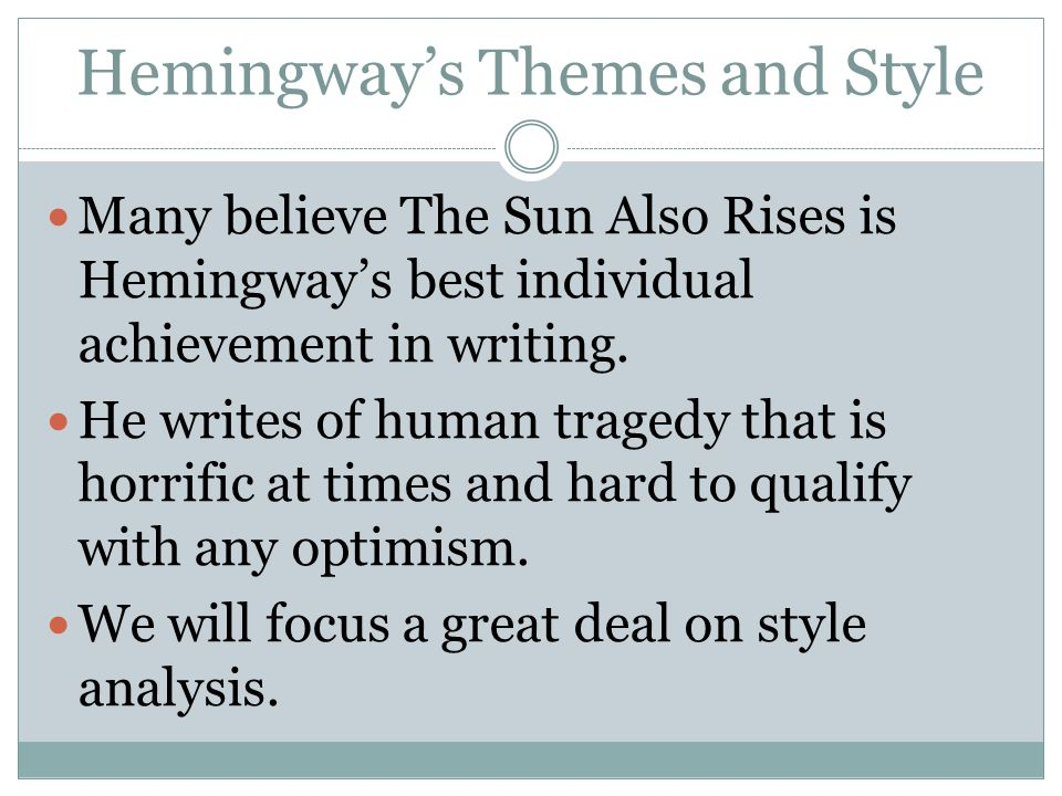 Hemingway's Themes and Style Many believe The Sun Also Rises is Hemingway's best individual achievement in writing.