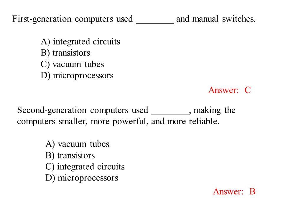 First-generation computers used ________ and manual switches. A) integrated circuits B) transistors C) vacuum tubes D) microprocessors Answer: C Secon