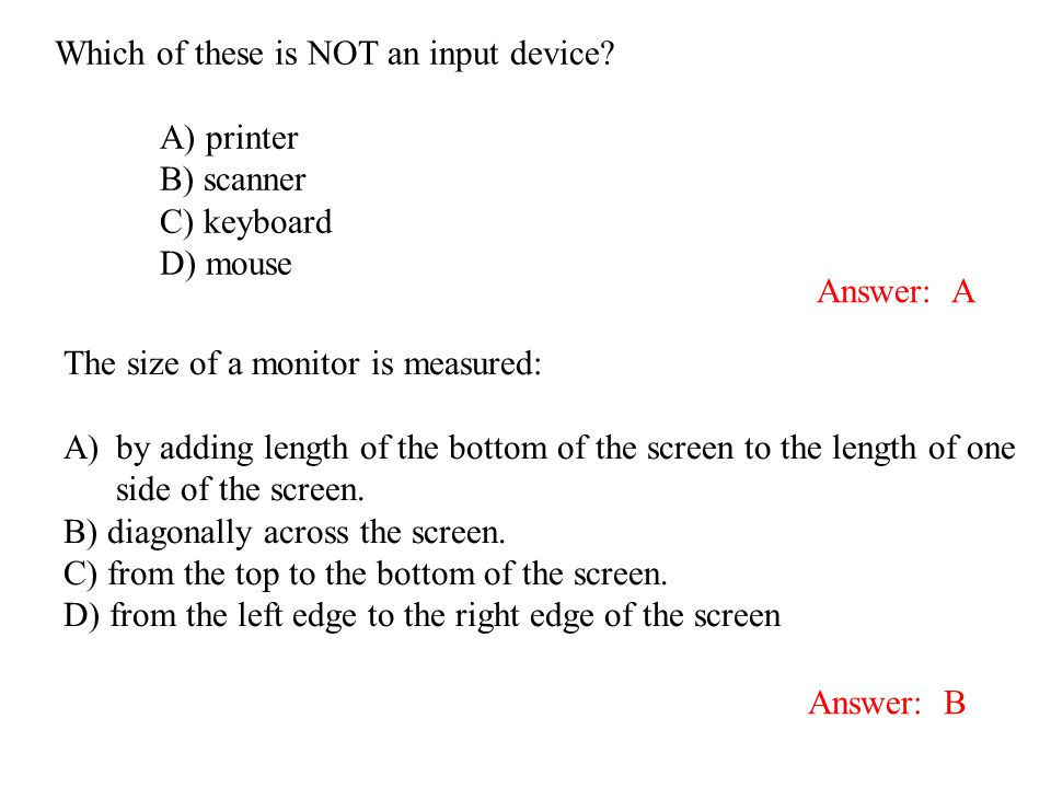 Which of these is NOT an input device? A) printer B) scanner C) keyboard D) mouse Answer: A The size of a monitor is measured: A)by adding length of t
