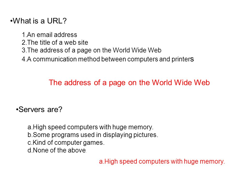What is a URL? 1.An email address 2.The title of a web site 3.The address of a page on the World Wide Web 4.A communication method between computers a