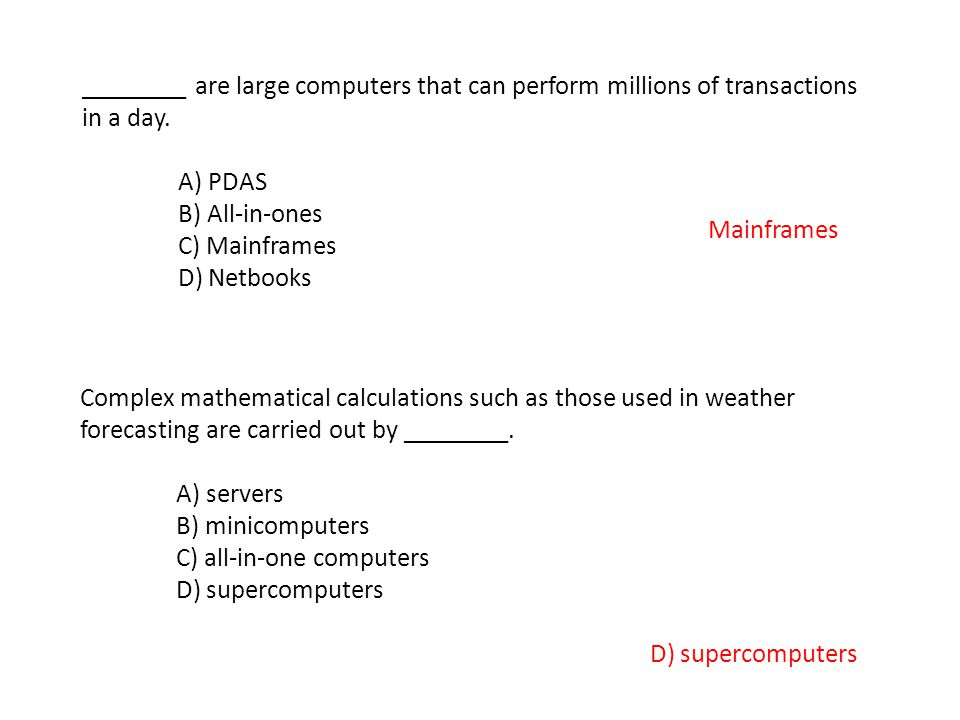 ________ are large computers that can perform millions of transactions in a day. A) PDAS B) All-in-ones C) Mainframes D) Netbooks Mainframes Complex m