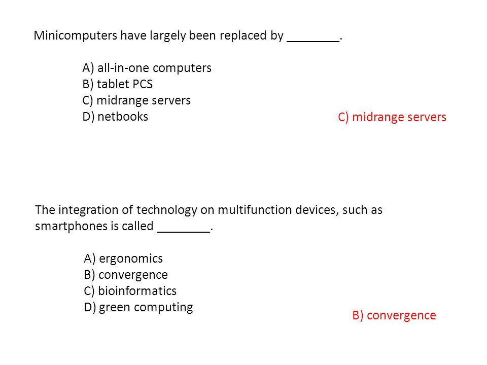 Minicomputers have largely been replaced by ________. A) all-in-one computers B) tablet PCS C) midrange servers D) netbooks C) midrange servers The in