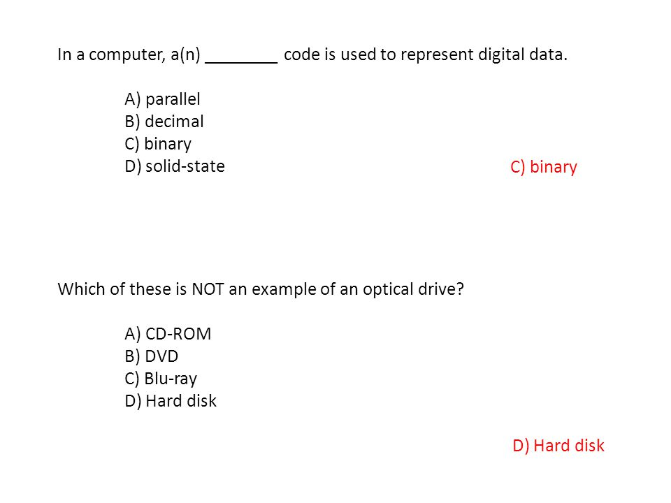 In a computer, a(n) ________ code is used to represent digital data. A) parallel B) decimal C) binary D) solid-state C) binary Which of these is NOT a