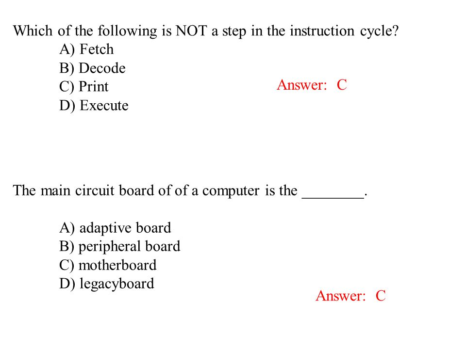 Which of the following is NOT a step in the instruction cycle? A) Fetch B) Decode C) Print D) Execute Answer: C The main circuit board of of a compute