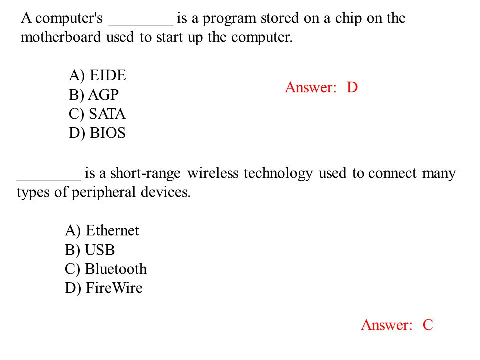 A computer's ________ is a program stored on a chip on the motherboard used to start up the computer. A) EIDE B) AGP C) SATA D) BIOS Answer: D Answer: