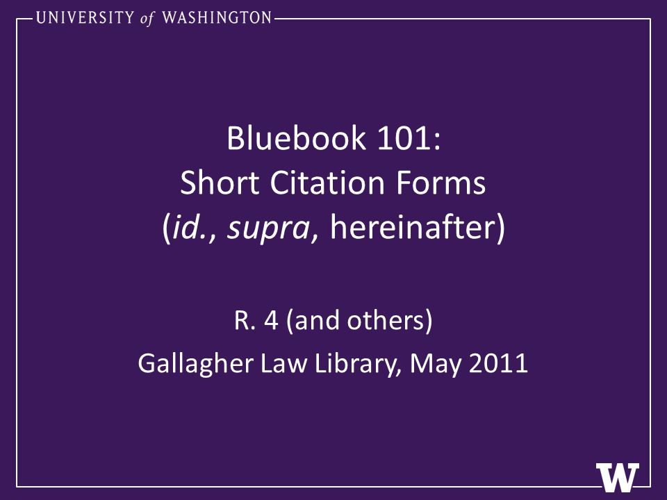 Gallagher Law Library, May 2011 http://lib.law.washington.edu Purpose of Citation Citations enable your reader to find the sources you cite to evaluate your argument based (in part) on what you cite