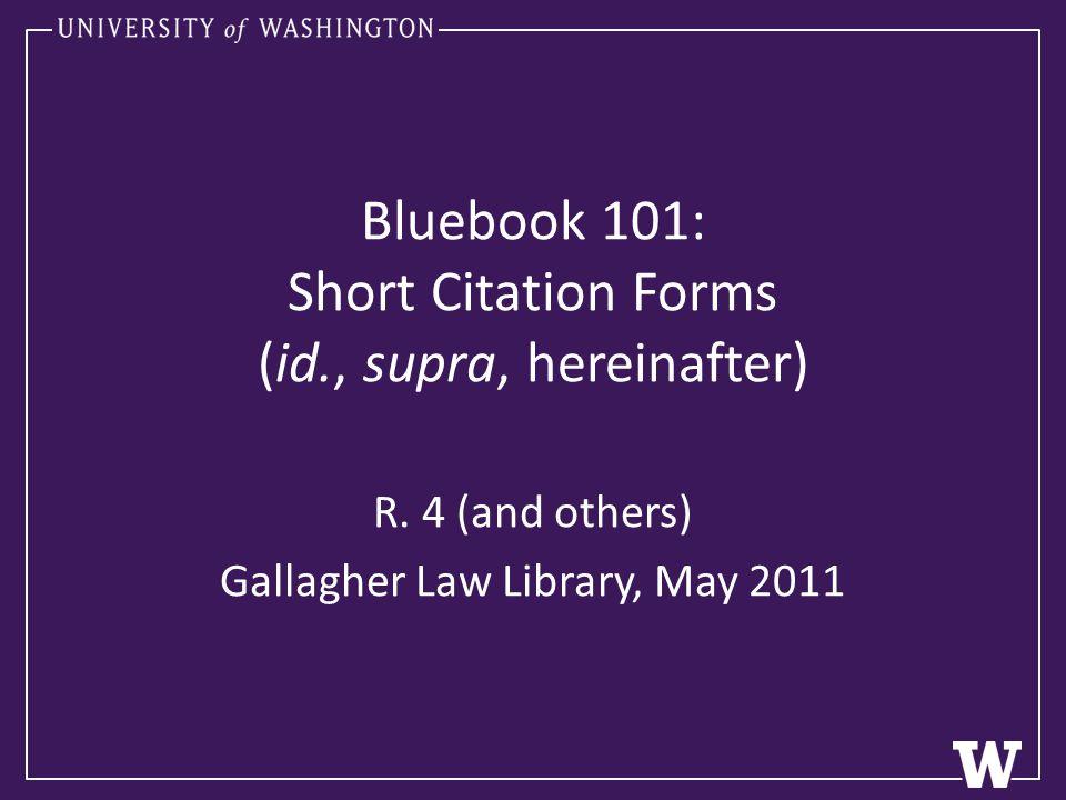 Bluebook 101: Short Citation Forms (id., supra, hereinafter) R.