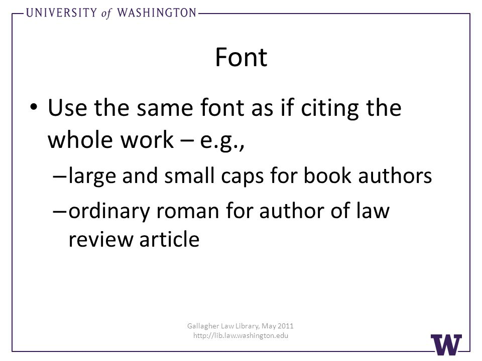 Gallagher Law Library, May 2011 http://lib.law.washington.edu Font Use the same font as if citing the whole work – e.g., – large and small caps for book authors – ordinary roman for author of law review article