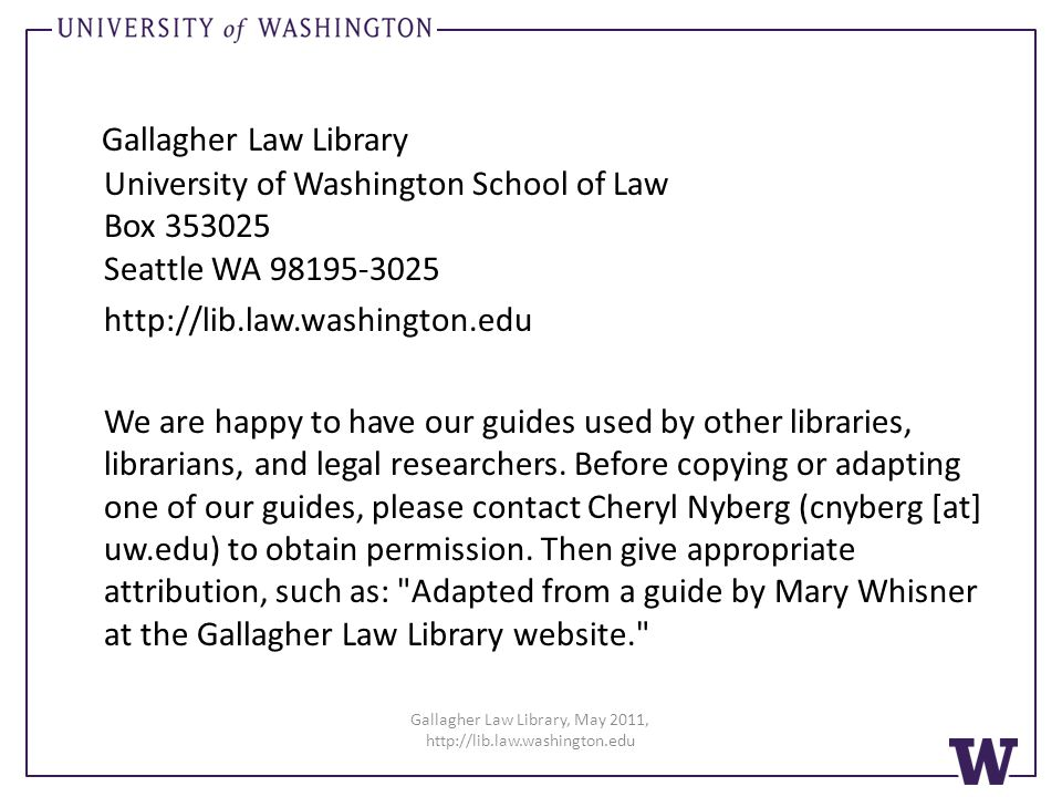 Gallagher Law Library University of Washington School of Law Box 353025 Seattle WA 98195-3025 http://lib.law.washington.edu We are happy to have our guides used by other libraries, librarians, and legal researchers.