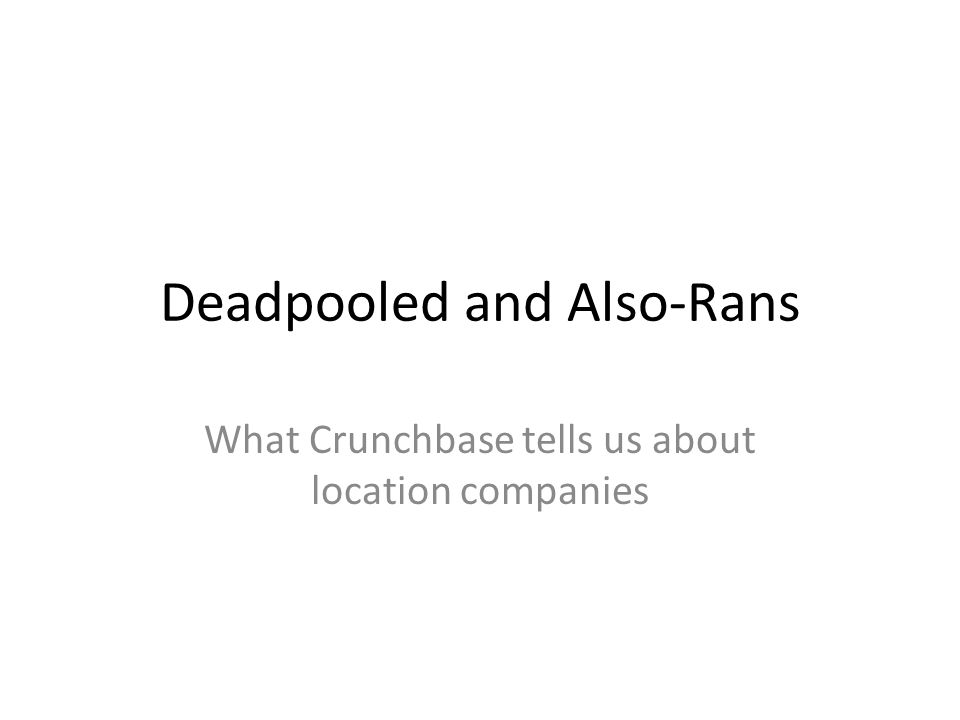 Deadpooled and Also-Rans What Crunchbase tells us about location companies