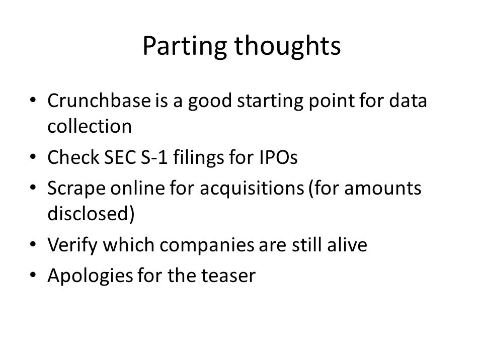 Parting thoughts Crunchbase is a good starting point for data collection Check SEC S-1 filings for IPOs Scrape online for acquisitions (for amounts disclosed) Verify which companies are still alive Apologies for the teaser