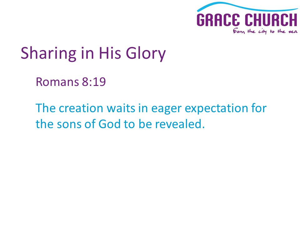Sharing in His Glory Romans 8:19 The creation waits in eager expectation for the sons of God to be revealed.
